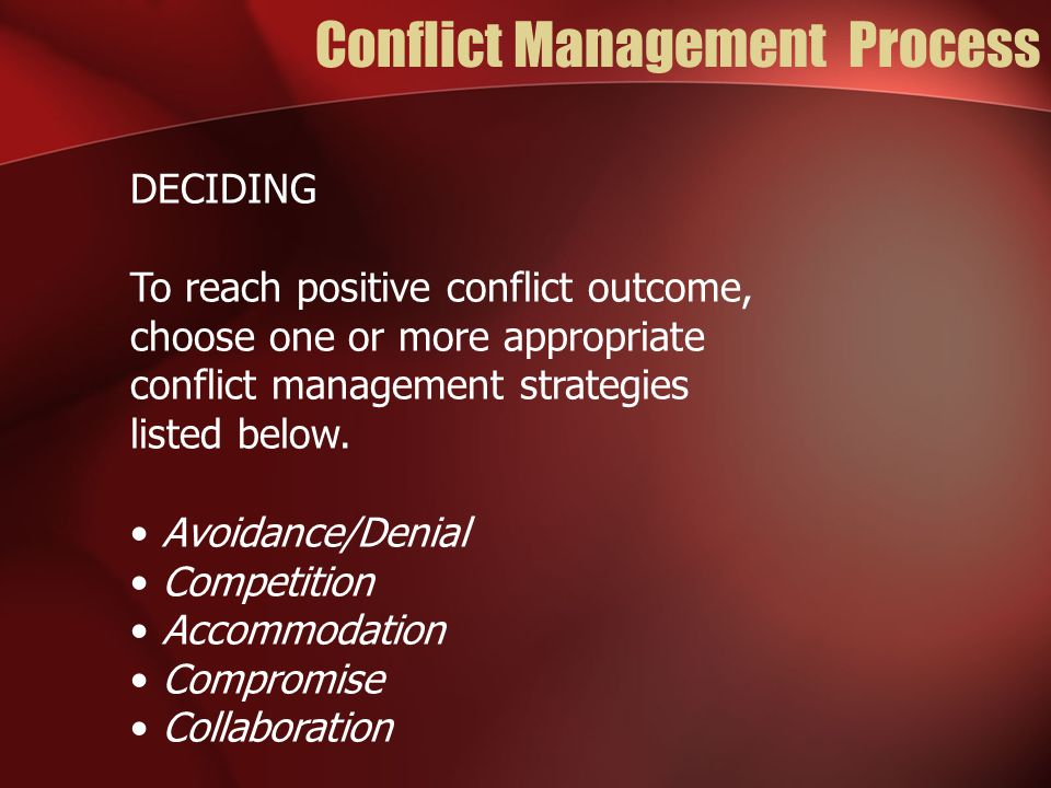 Conflict Management Process DECIDING To reach positive conflict outcome, choose one or more appropriate conflict management strategies listed below.