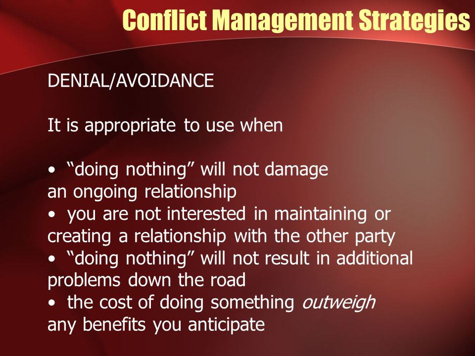 Conflict Management Strategies DENIAL/AVOIDANCE It is appropriate to use when doing nothing will not damage an ongoing relationship you are not interested in maintaining or creating a relationship with the other party doing nothing will not result in additional problems down the road the cost of doing something outweigh any benefits you anticipate