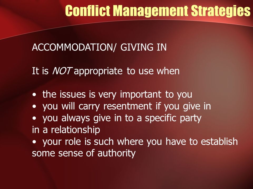 Conflict Management Strategies ACCOMMODATION/ GIVING IN It is NOT appropriate to use when the issues is very important to you you will carry resentment if you give in you always give in to a specific party in a relationship your role is such where you have to establish some sense of authority