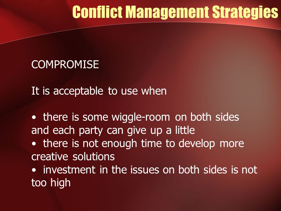 Conflict Management Strategies COMPROMISE It is acceptable to use when there is some wiggle-room on both sides and each party can give up a little there is not enough time to develop more creative solutions investment in the issues on both sides is not too high