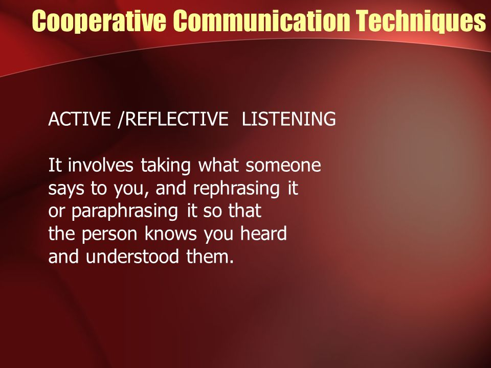 Cooperative Communication Techniques ACTIVE /REFLECTIVE LISTENING It involves taking what someone says to you, and rephrasing it or paraphrasing it so that the person knows you heard and understood them.