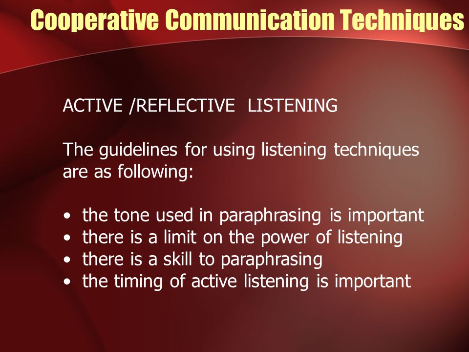 Cooperative Communication Techniques ACTIVE /REFLECTIVE LISTENING The guidelines for using listening techniques are as following: the tone used in paraphrasing is important there is a limit on the power of listening there is a skill to paraphrasing the timing of active listening is important