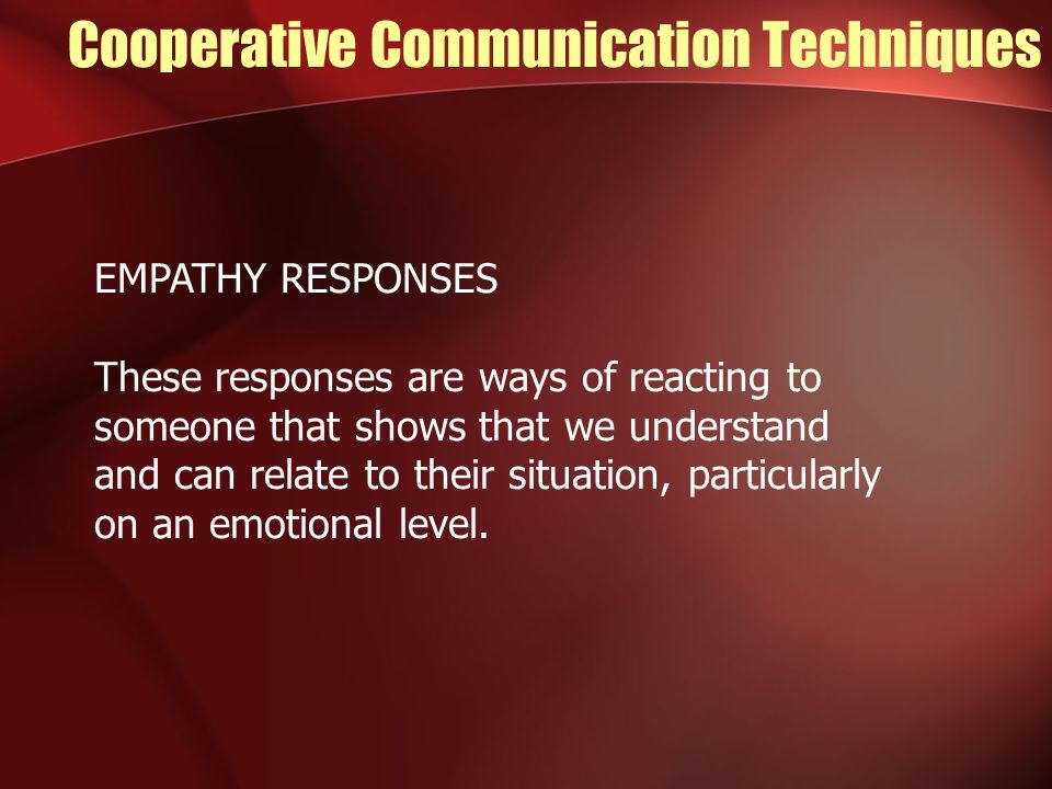 Cooperative Communication Techniques EMPATHY RESPONSES These responses are ways of reacting to someone that shows that we understand and can relate to their situation, particularly on an emotional level.