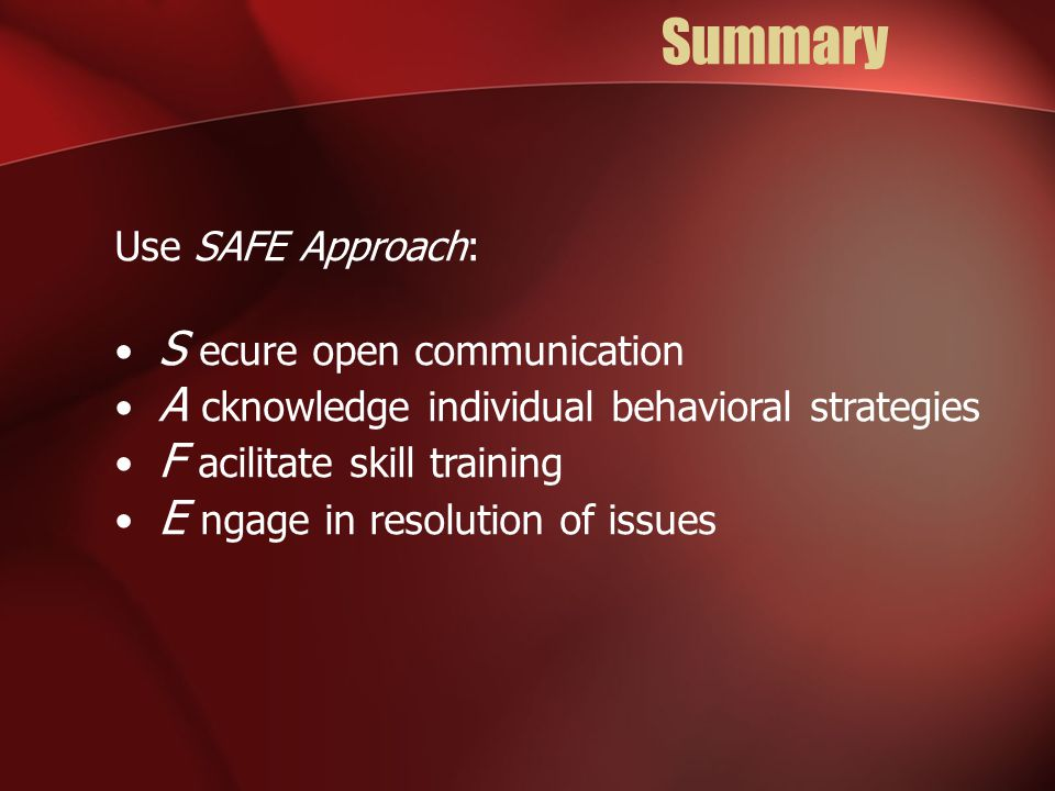 Summary Use SAFE Approach: S ecure open communication A cknowledge individual behavioral strategies F acilitate skill training E ngage in resolution of issues