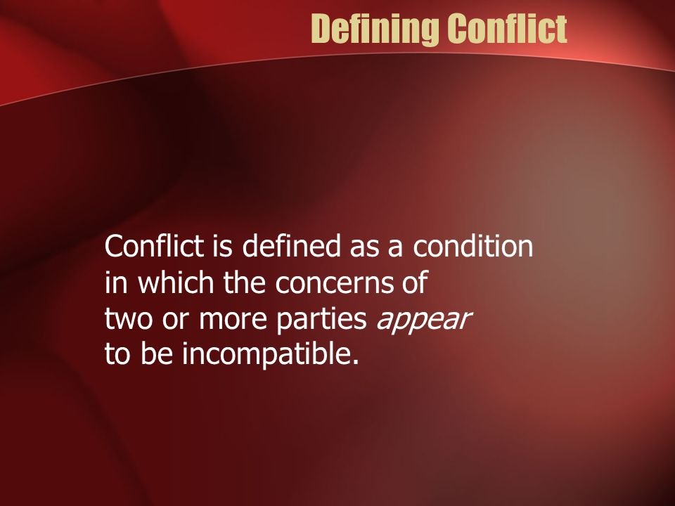Defining Conflict Conflict is defined as a condition in which the concerns of two or more parties appear to be incompatible.
