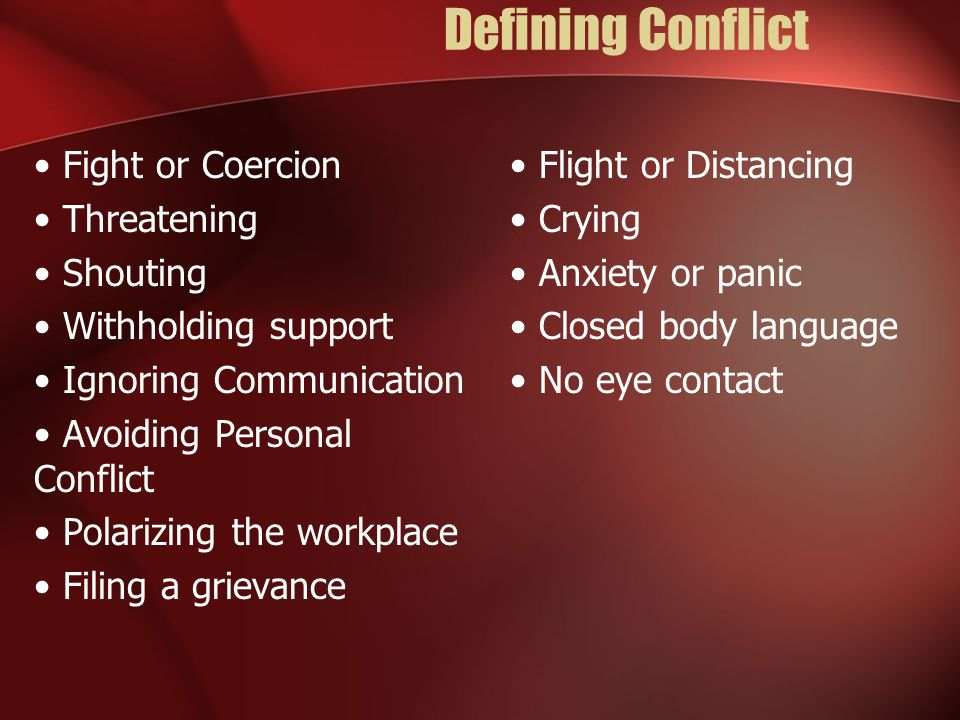 Defining Conflict Fight or Coercion Threatening Shouting Withholding support Ignoring Communication Avoiding Personal Conflict Polarizing the workplace Filing a grievance Flight or Distancing Crying Anxiety or panic Closed body language No eye contact