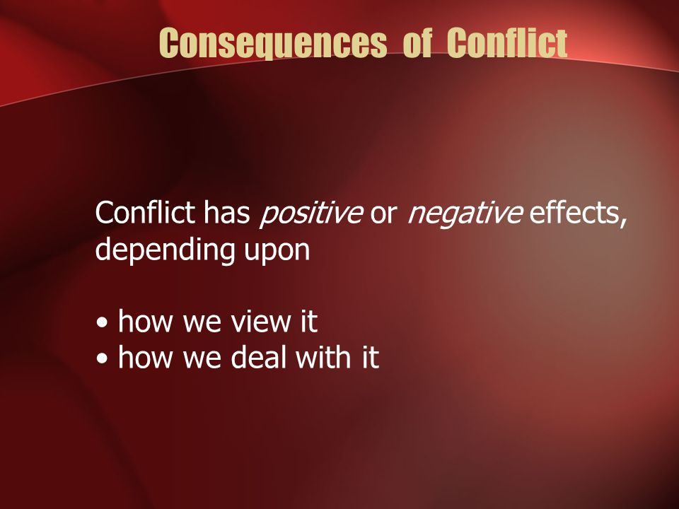 Consequences of Conflict Conflict has positive or negative effects, depending upon how we view it how we deal with it