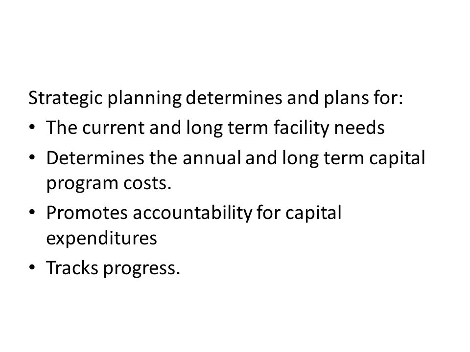 Strategic Capital Planning Strategic planning determines and plans for: The current and long term facility needs Determines the annual and long term capital program costs.