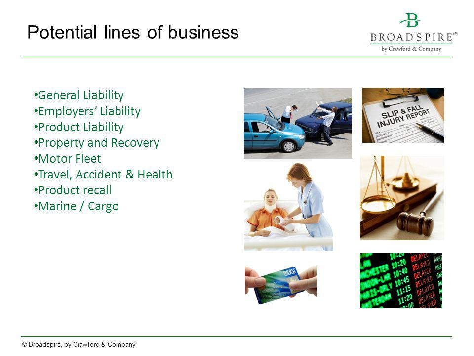 © Broadspire, by Crawford & Company Potential lines of business General Liability Employers Liability Product Liability Property and Recovery Motor Fleet Travel, Accident & Health Product recall Marine / Cargo