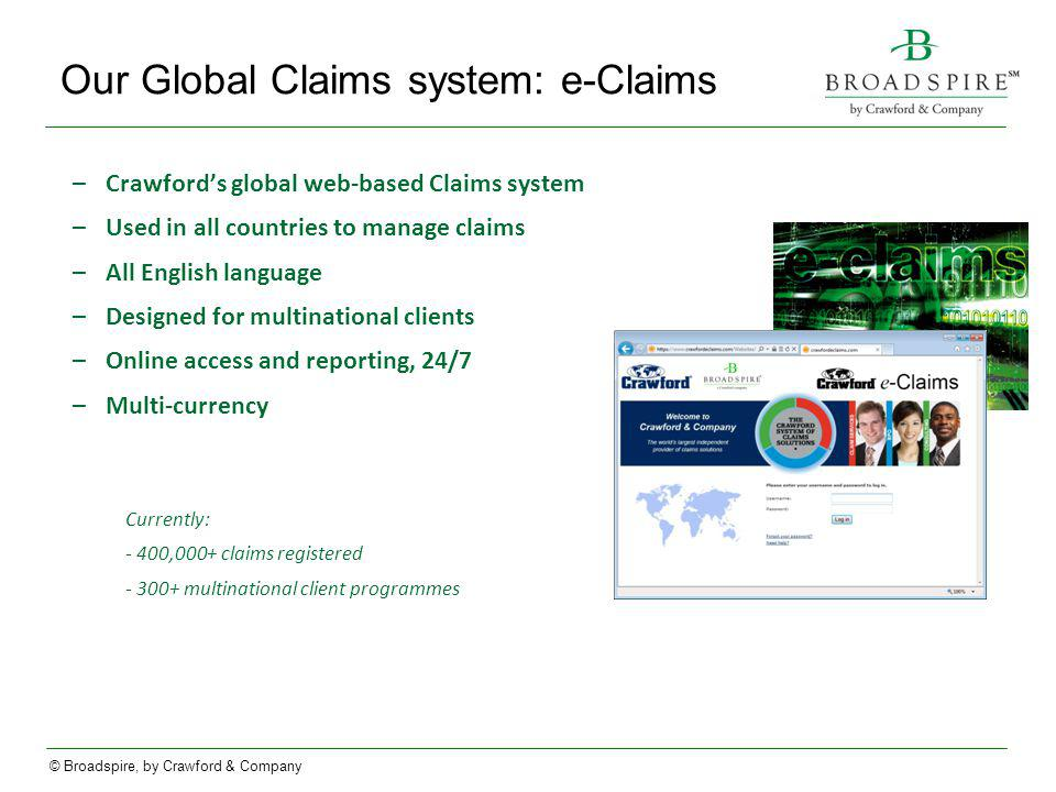 © Broadspire, by Crawford & Company Our Global Claims system: e-Claims –Crawfords global web-based Claims system –Used in all countries to manage claims –All English language –Designed for multinational clients –Online access and reporting, 24/7 –Multi-currency Currently: - 400,000+ claims registered - 300+ multinational client programmes
