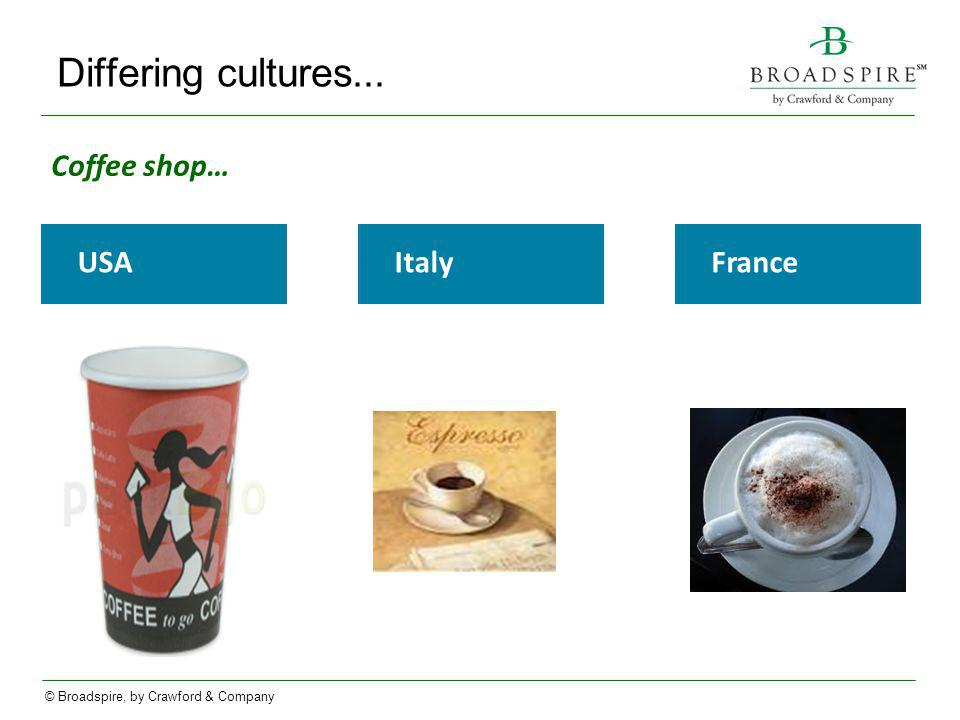 © Broadspire, by Crawford & Company Differing cultures... USA France Italy Coffee shop…