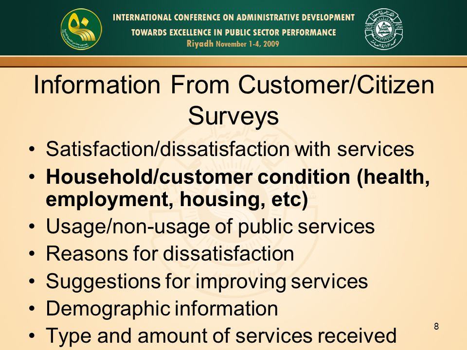 8 Information From Customer/Citizen Surveys Satisfaction/dissatisfaction with services Household/customer condition (health, employment, housing, etc) Usage/non-usage of public services Reasons for dissatisfaction Suggestions for improving services Demographic information Type and amount of services received