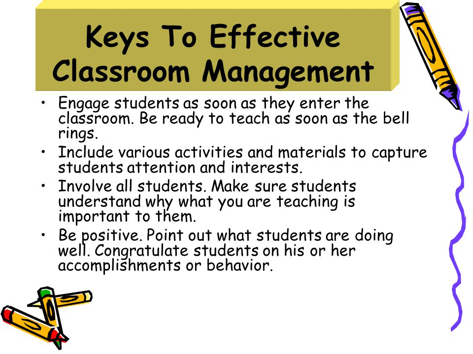 Keys To Effective Classroom Management Engage students as soon as they enter the classroom.