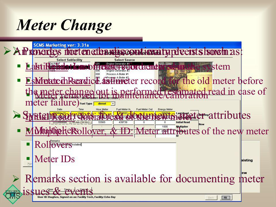 Provides for meter discontinuity events such as: Initialization of meters for a new source Meter in-service failure Meter removed for maintenance/calibration System corrects for & documents meter attributes Multipliers Rollovers Meter IDs Remarks section is available for documenting meter issues & events An energy meter change out example is shown: Last Read: Last meter record entered in the system Estimated Read: Last meter record for the old meter before the meter change out is performed (estimated read in case of meter failure) Initial Read: Initial read of the new meter Multiplier, Rollover, & ID: Meter attributes of the new meter Meter Change