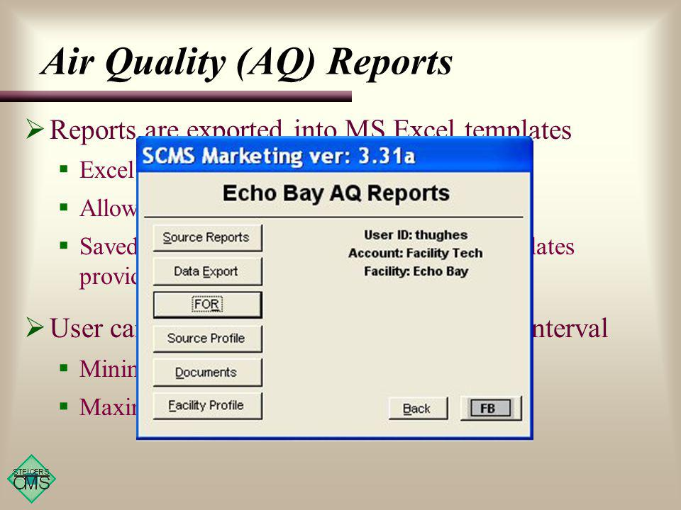 Reports are exported into MS Excel templates Excel is commonly available to users Allows user to make changes & save reports Saved changes do not affect the original templates provided by the CMS User can generate reports for any desired interval Minimum: 1 day Maximum: 12 consecutive months Air Quality (AQ) Reports