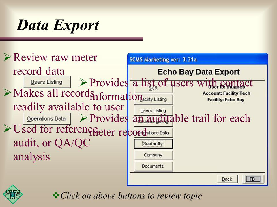 Data Export Review raw meter record data Makes all records readily available to user Used for reference, audit, or QA/QC analysis Provides a list of users with contact information Provides an auditable trail for each meter record Click on above buttons to review topic