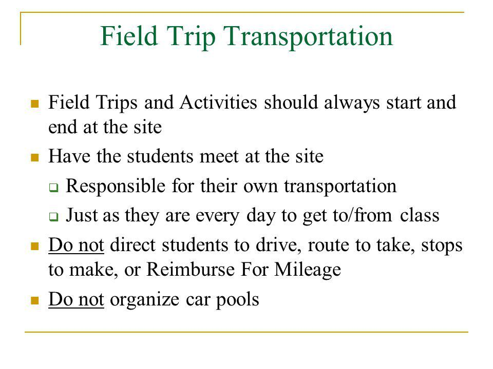 Field Trip Transportation Field Trips and Activities should always start and end at the site Have the students meet at the site Responsible for their own transportation Just as they are every day to get to/from class Do not direct students to drive, route to take, stops to make, or Reimburse For Mileage Do not organize car pools