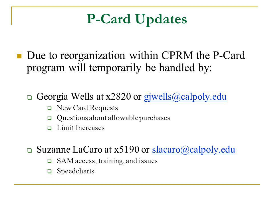 P-Card Updates Due to reorganization within CPRM the P-Card program will temporarily be handled by: Georgia Wells at x2820 or gjwells@calpoly.edugjwells@calpoly.edu New Card Requests Questions about allowable purchases Limit Increases Suzanne LaCaro at x5190 or slacaro@calpoly.eduslacaro@calpoly.edu SAM access, training, and issues Speedcharts