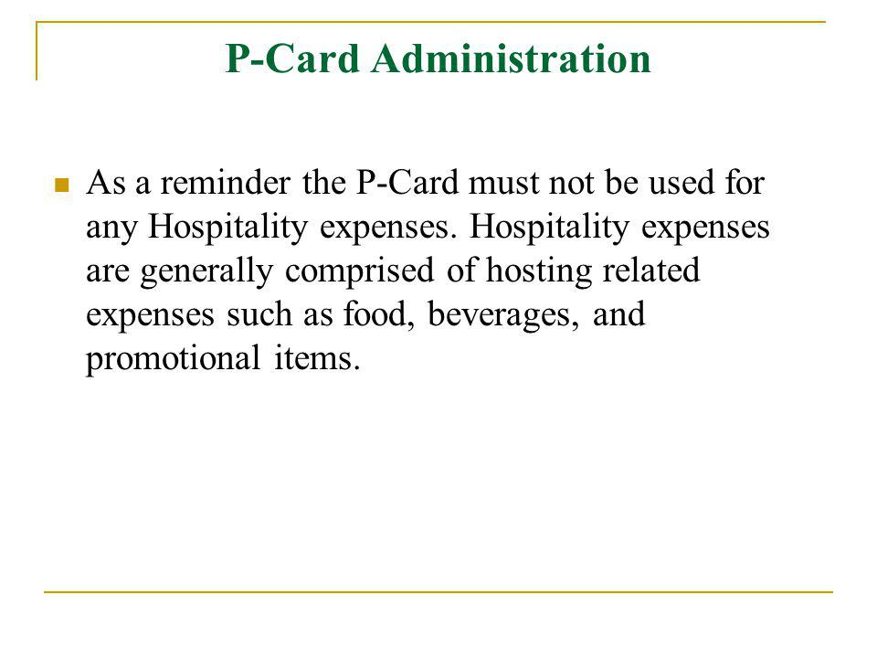 P-Card Administration As a reminder the P-Card must not be used for any Hospitality expenses.