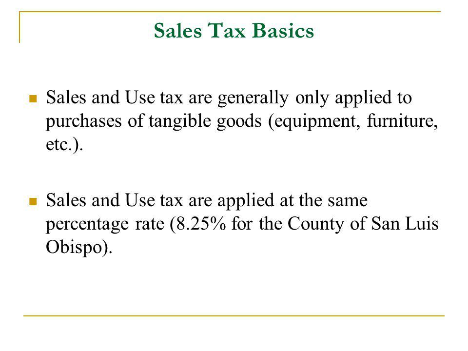 Sales Tax Basics Sales and Use tax are generally only applied to purchases of tangible goods (equipment, furniture, etc.).