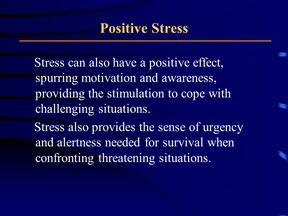Positive Stress Stress can also have a positive effect, spurring motivation and awareness, providing the stimulation to cope with challenging situations.