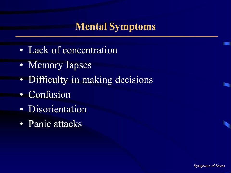 Mental Symptoms Lack of concentration Memory lapses Difficulty in making decisions Confusion Disorientation Panic attacks Symptoms of Stress