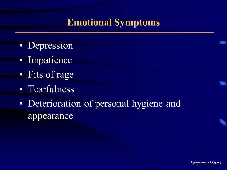 Emotional Symptoms Depression Impatience Fits of rage Tearfulness Deterioration of personal hygiene and appearance Symptoms of Stress