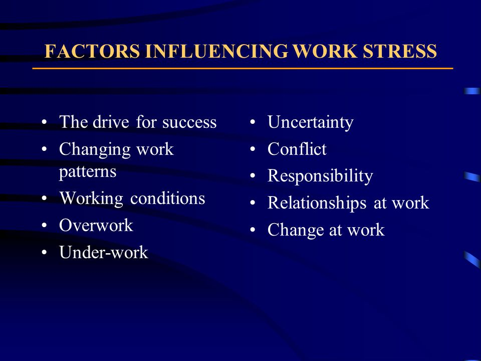 FACTORS INFLUENCING WORK STRESS The drive for success Changing work patterns Working conditions Overwork Under-work Uncertainty Conflict Responsibility Relationships at work Change at work