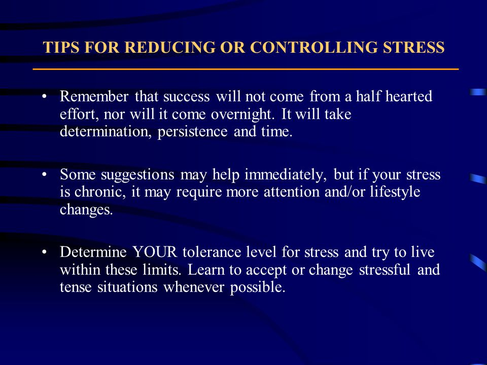 TIPS FOR REDUCING OR CONTROLLING STRESS Remember that success will not come from a half hearted effort, nor will it come overnight.