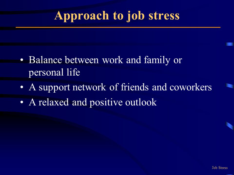 Approach to job stress Balance between work and family or personal life A support network of friends and coworkers A relaxed and positive outlook Job Stress