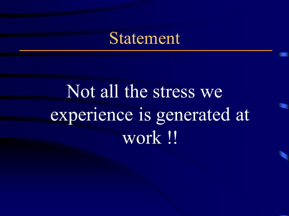 Statement Not all the stress we experience is generated at work !!