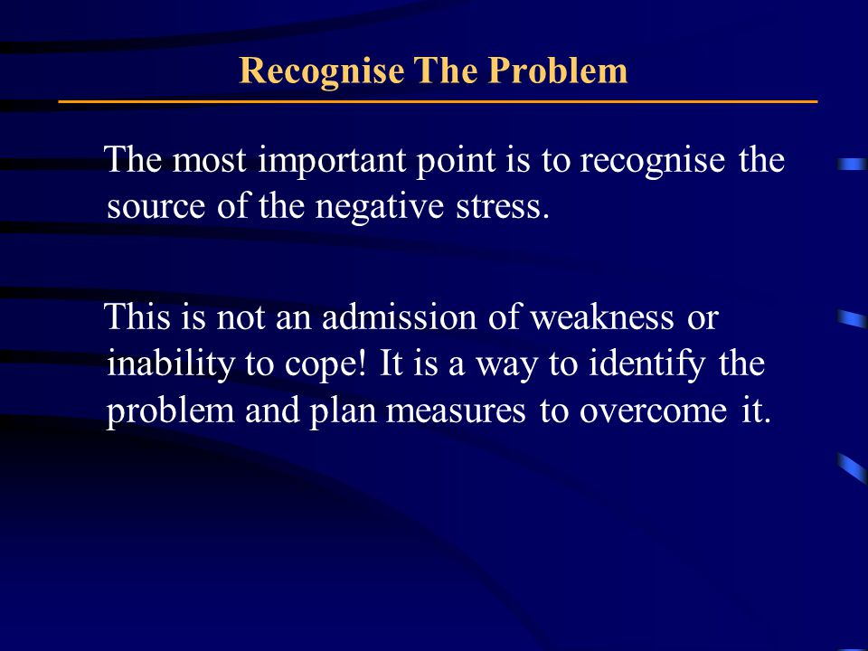 Recognise The Problem The most important point is to recognise the source of the negative stress.