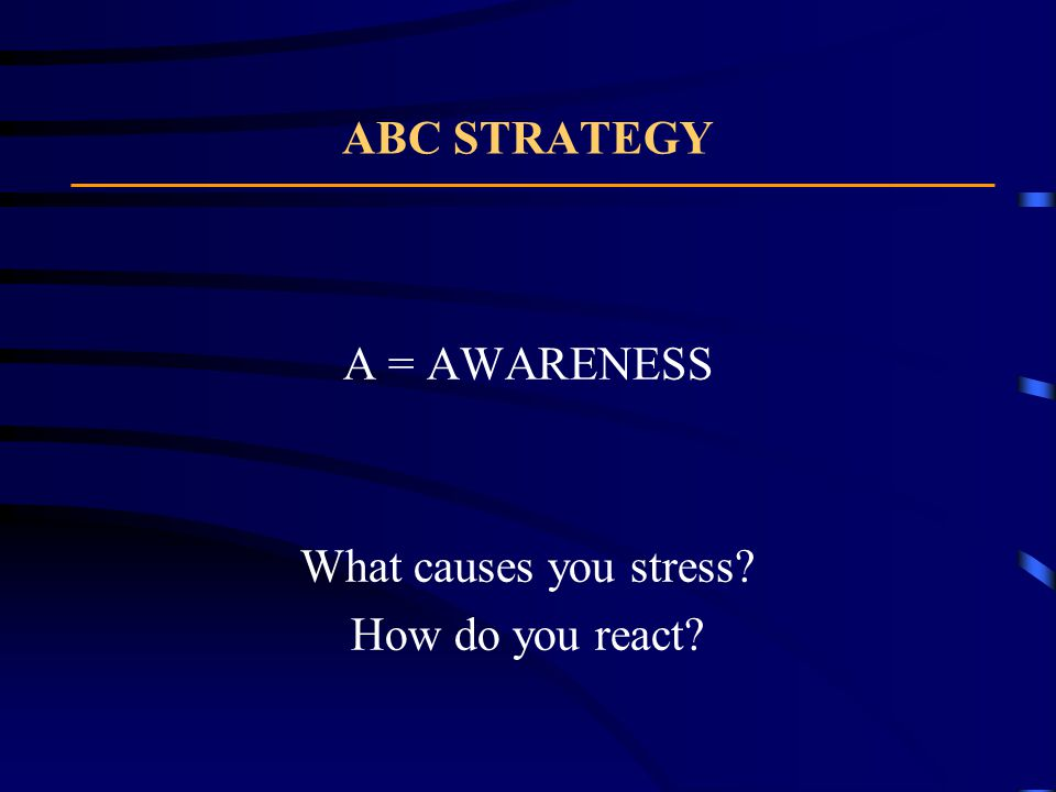A = AWARENESS What causes you stress? How do you react?