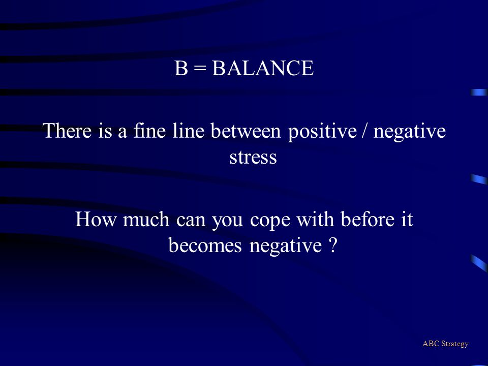 ABC Strategy B = BALANCE There is a fine line between positive / negative stress How much can you cope with before it becomes negative ?