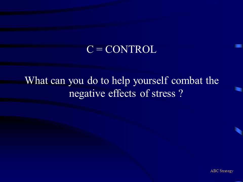 C = CONTROL What can you do to help yourself combat the negative effects of stress ? ABC Strategy