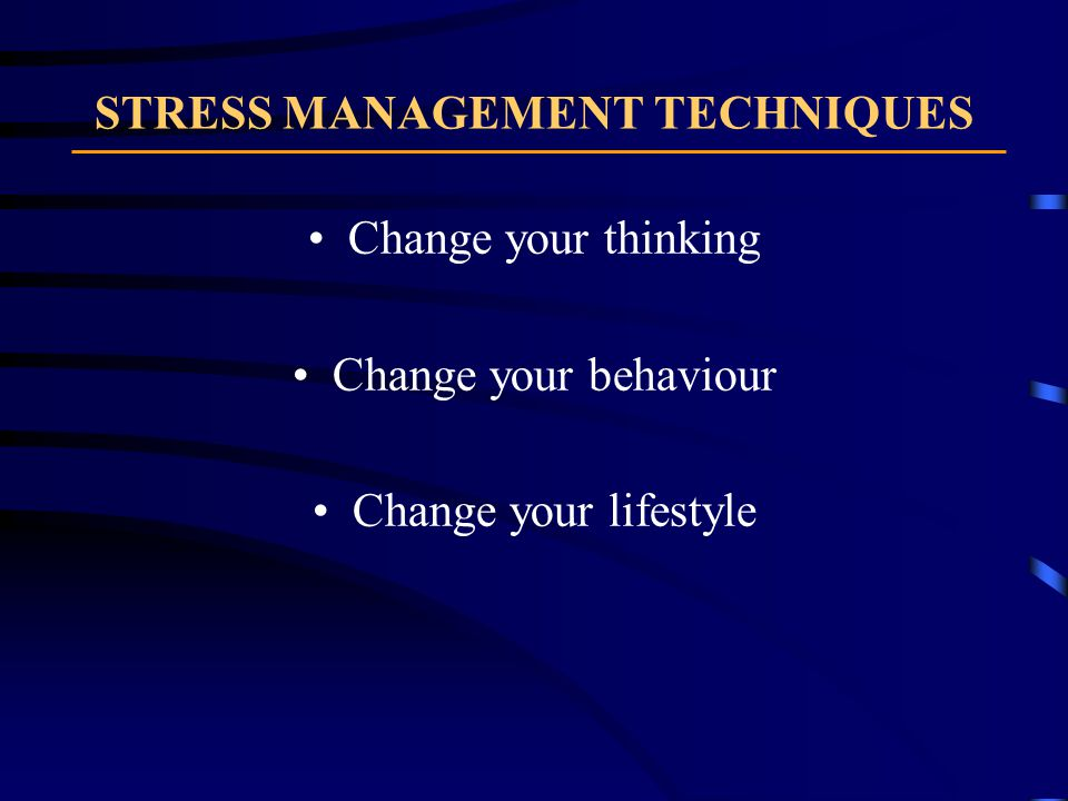 STRESS MANAGEMENT TECHNIQUES Change your thinking Change your behaviour Change your lifestyle