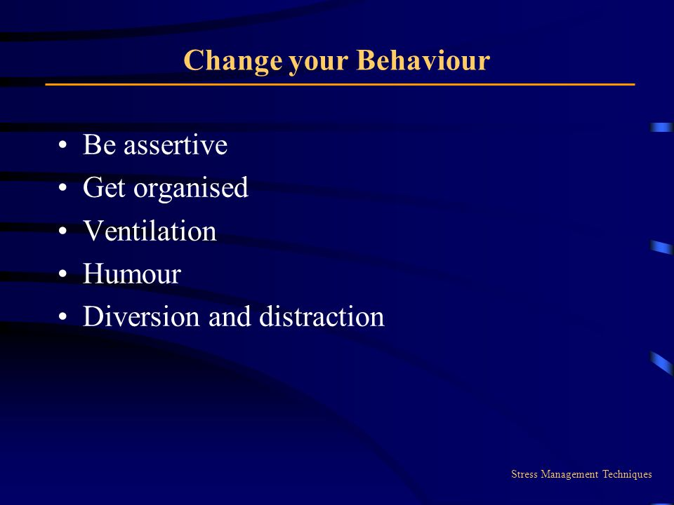 Change your Behaviour Be assertive Get organised Ventilation Humour Diversion and distraction Stress Management Techniques