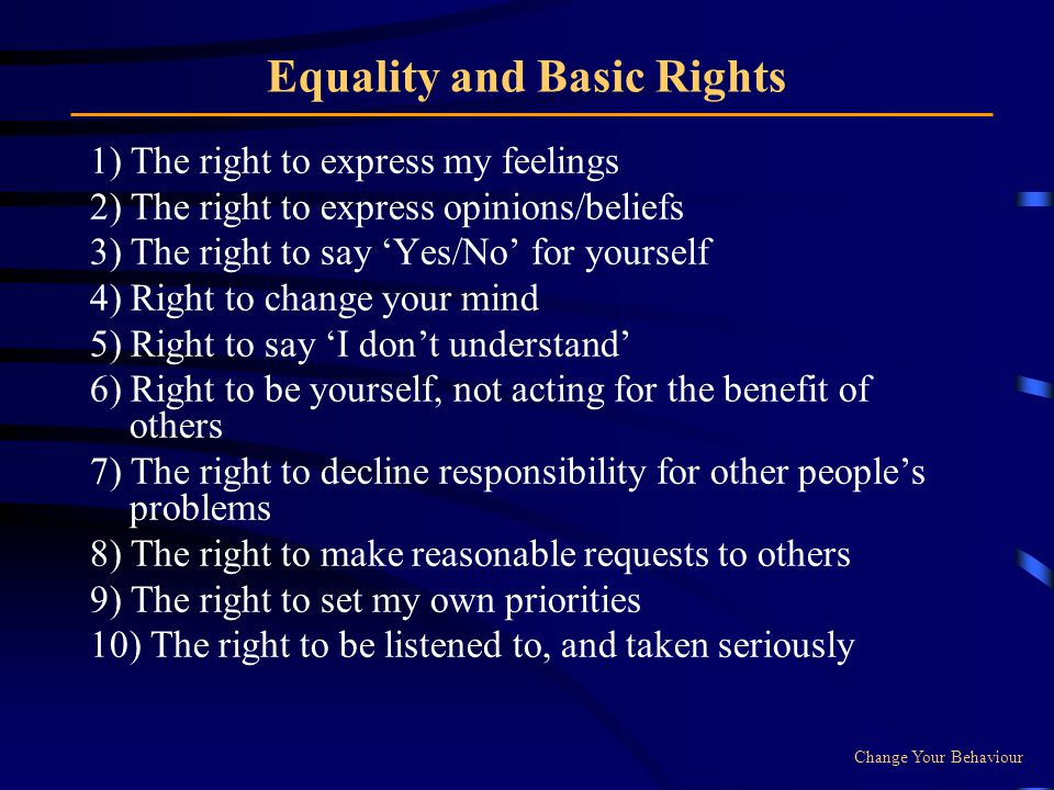 Equality and Basic Rights 1) The right to express my feelings 2) The right to express opinions/beliefs 3) The right to say Yes/No for yourself 4) Right to change your mind 5) Right to say I dont understand 6) Right to be yourself, not acting for the benefit of others 7) The right to decline responsibility for other peoples problems 8) The right to make reasonable requests to others 9) The right to set my own priorities 10) The right to be listened to, and taken seriously Change Your Behaviour