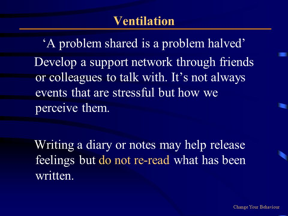 Ventilation A problem shared is a problem halved Develop a support network through friends or colleagues to talk with.