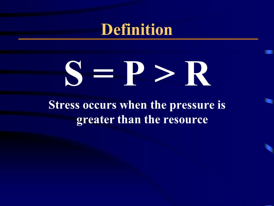 Definition S = P > R Stress occurs when the pressure is greater than the resource