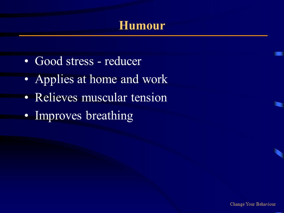 Humour Good stress - reducer Applies at home and work Relieves muscular tension Improves breathing Change Your Behaviour