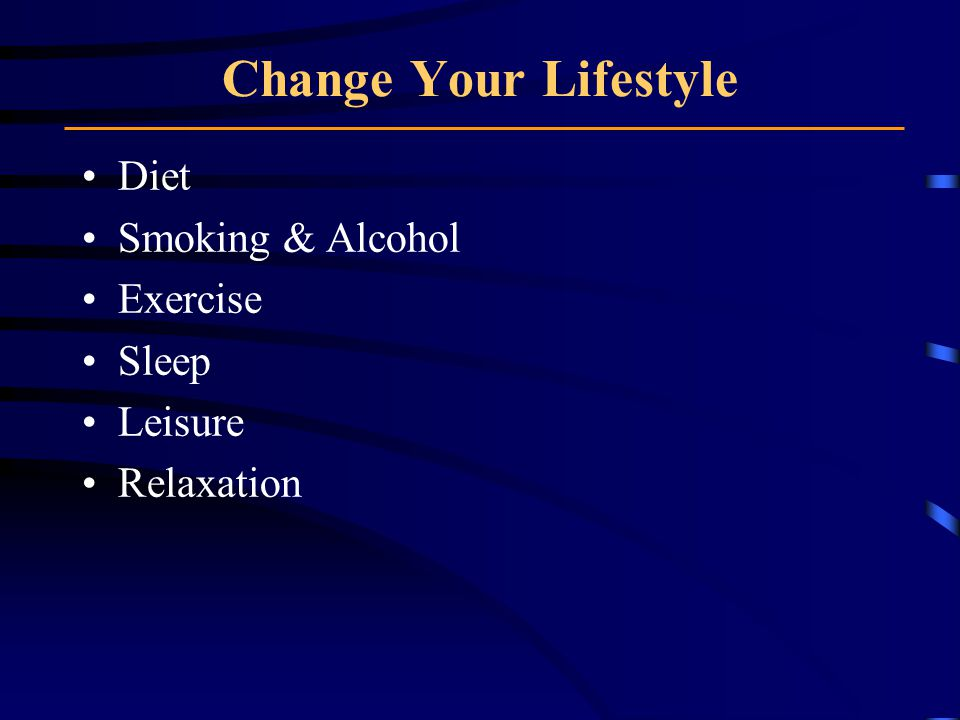 Change Your Lifestyle Diet Smoking & Alcohol Exercise Sleep Leisure Relaxation