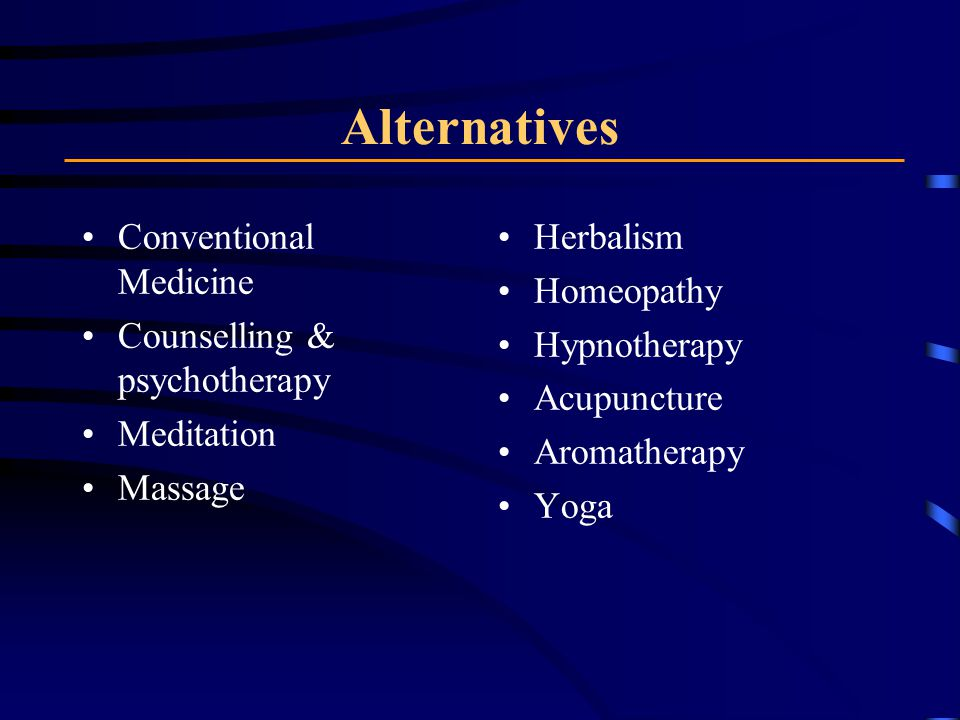 Alternatives Conventional Medicine Counselling & psychotherapy Meditation Massage Herbalism Homeopathy Hypnotherapy Acupuncture Aromatherapy Yoga