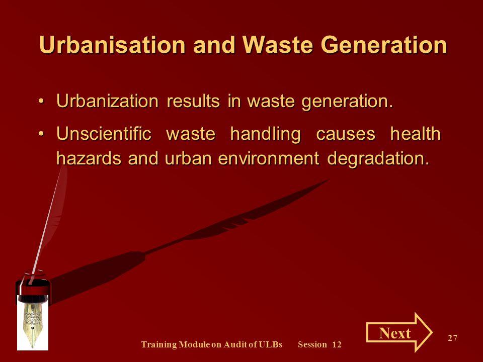 Training Module on Audit of ULBs Session 12 27 Urbanisation and Waste Generation Urbanization results in waste generation.Urbanization results in wast