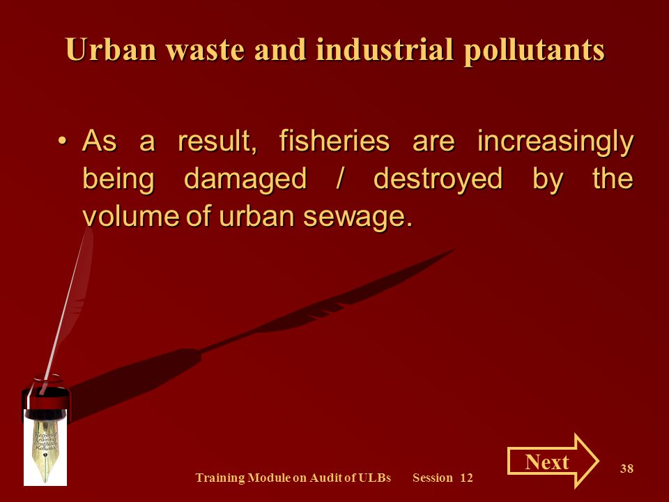 Training Module on Audit of ULBs Session 12 38 As a result, fisheries are increasingly being damaged / destroyed by the volume of urban sewage.As a re