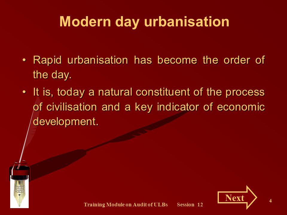 Training Module on Audit of ULBs Session 12 4 Modern day urbanisation Rapid urbanisation has become the order of the day.Rapid urbanisation has become