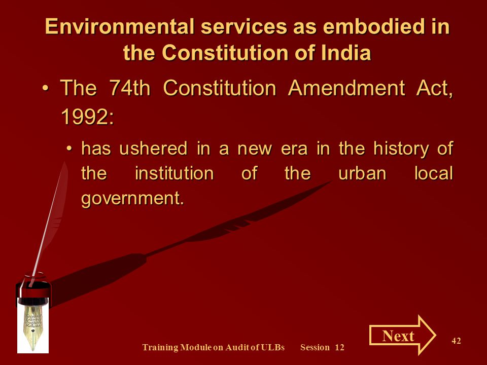 Training Module on Audit of ULBs Session 12 42 Environmental services as embodied in the Constitution of India The 74th Constitution Amendment Act, 19