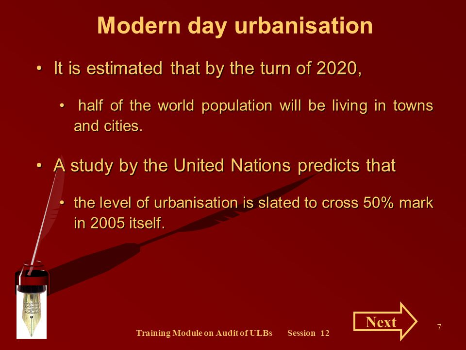 Training Module on Audit of ULBs Session 12 8 Modern day urbanisation The projection ibid further forecast thatThe projection ibid further forecast that by the year 2025, more than three-fifth of the world population (approximately 5.2 billion) will be urban settlers.by the year 2025, more than three-fifth of the world population (approximately 5.2 billion) will be urban settlers.