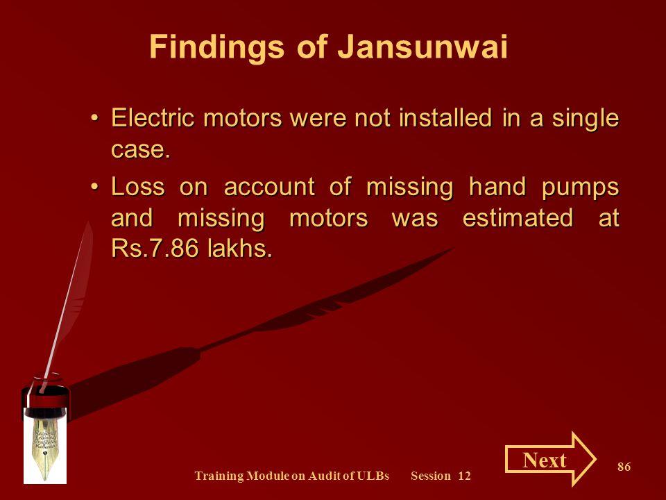 Training Module on Audit of ULBs Session 12 86 Findings of Jansunwai Electric motors were not installed in a single case.Electric motors were not inst