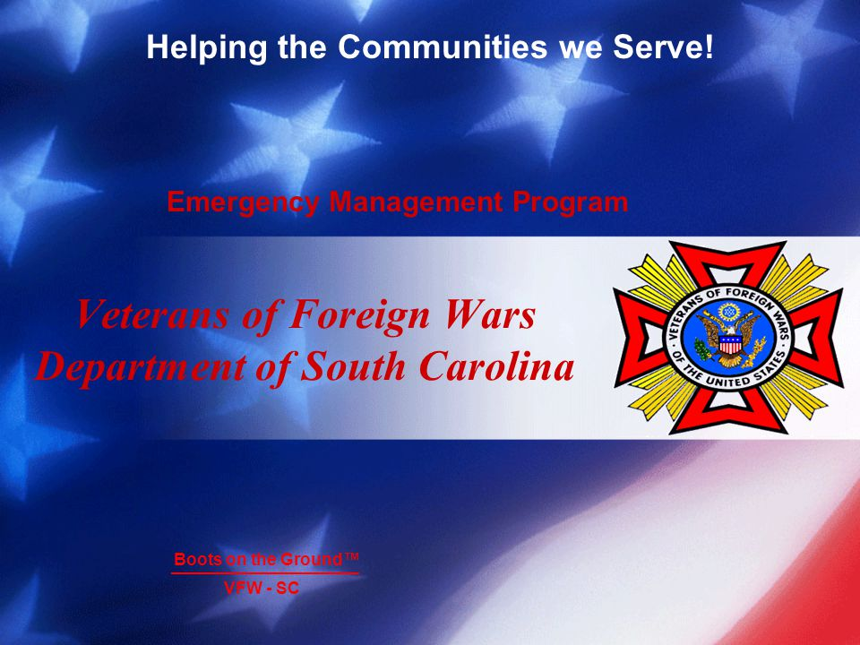Helping the Communities we Serve! Emergency Management Program Boots on the Ground VFW - SC